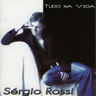 Sérgio Rossi - Tudo na vida